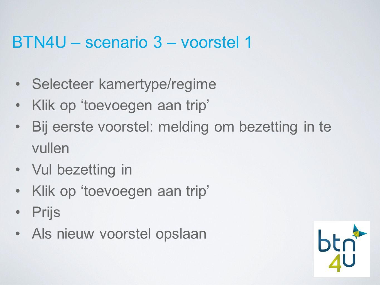 BTN4U – scenario 3 – voorstel 1 Selecteer kamertype/regime Klik op 'toevoegen aan trip' Bij eerste voorstel: melding om bezetting in te vullen Vul bezetting in Klik op 'toevoegen aan trip' Prijs Als nieuw voorstel opslaan