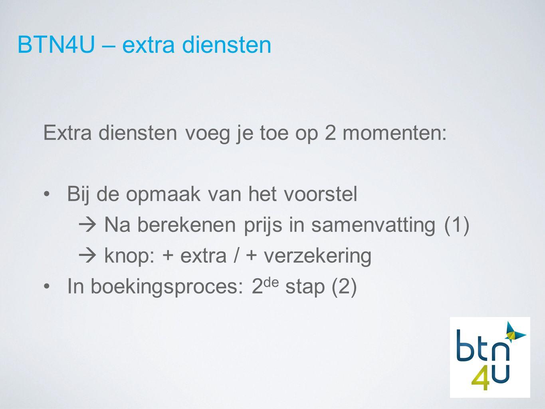 BTN4U – extra diensten Extra diensten voeg je toe op 2 momenten: Bij de opmaak van het voorstel  Na berekenen prijs in samenvatting (1)  knop: + extra / + verzekering In boekingsproces: 2 de stap (2)