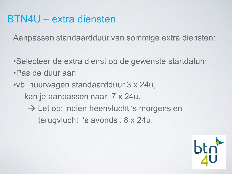 BTN4U – extra diensten Aanpassen standaardduur van sommige extra diensten: Selecteer de extra dienst op de gewenste startdatum Pas de duur aan vb.