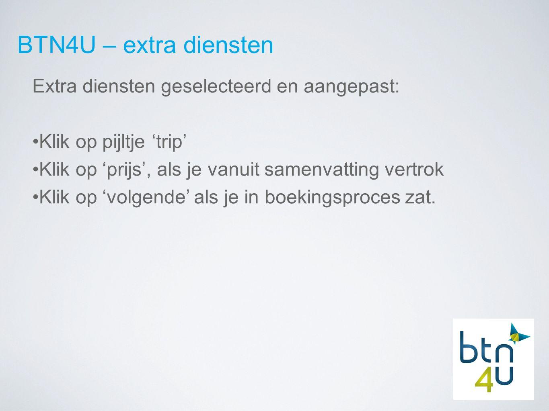 BTN4U – extra diensten Extra diensten geselecteerd en aangepast: Klik op pijltje 'trip' Klik op 'prijs', als je vanuit samenvatting vertrok Klik op 'volgende' als je in boekingsproces zat.