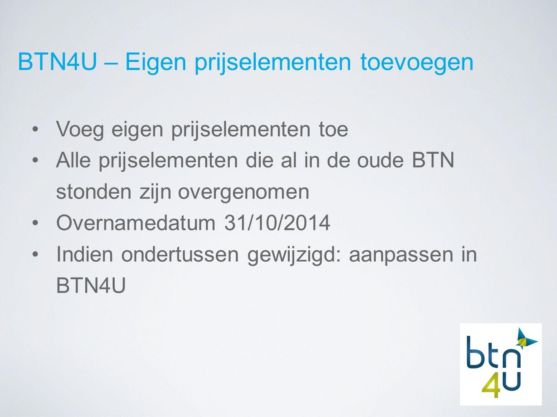 BTN4U – Eigen prijselementen toevoegen Voeg eigen prijselementen toe Alle prijselementen die al in de oude BTN stonden zijn overgenomen Overnamedatum 31/10/2014 Indien ondertussen gewijzigd: aanpassen in BTN4U