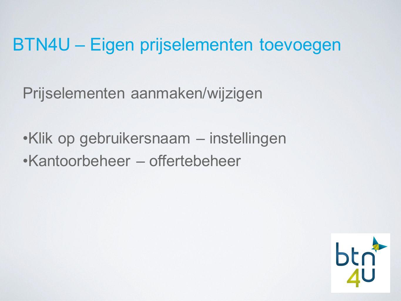 BTN4U – Eigen prijselementen toevoegen Prijselementen aanmaken/wijzigen Klik op gebruikersnaam – instellingen Kantoorbeheer – offertebeheer