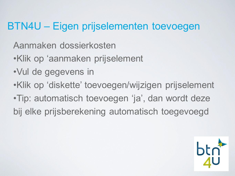 BTN4U – Eigen prijselementen toevoegen Aanmaken dossierkosten Klik op 'aanmaken prijselement Vul de gegevens in Klik op 'diskette' toevoegen/wijzigen prijselement Tip: automatisch toevoegen 'ja', dan wordt deze bij elke prijsberekening automatisch toegevoegd