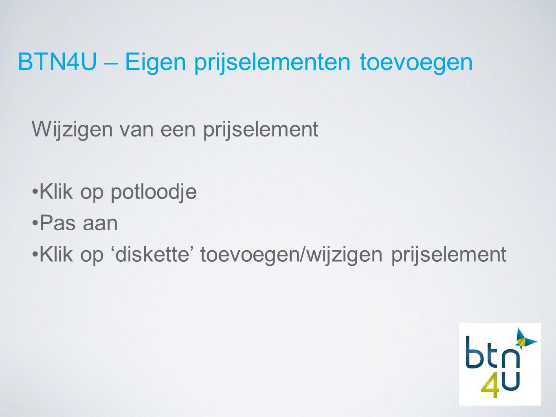 BTN4U – Eigen prijselementen toevoegen Wijzigen van een prijselement Klik op potloodje Pas aan Klik op 'diskette' toevoegen/wijzigen prijselement