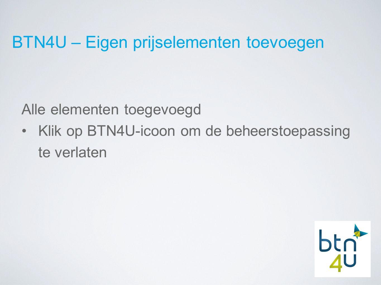 BTN4U – Eigen prijselementen toevoegen Alle elementen toegevoegd Klik op BTN4U-icoon om de beheerstoepassing te verlaten