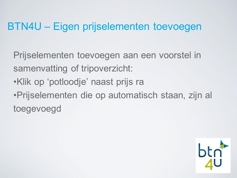 BTN4U – Eigen prijselementen toevoegen Prijselementen toevoegen aan een voorstel in samenvatting of tripoverzicht: Klik op 'potloodje' naast prijs ra Prijselementen die op automatisch staan, zijn al toegevoegd