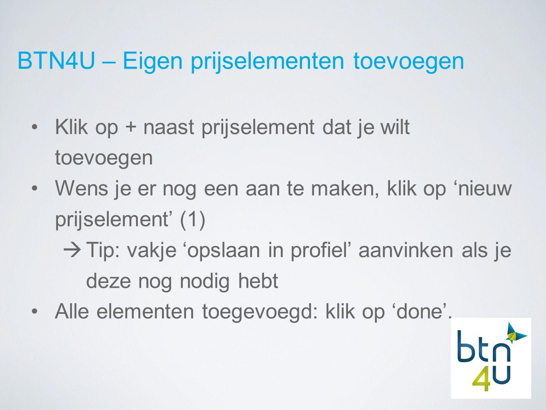 BTN4U – Eigen prijselementen toevoegen Klik op + naast prijselement dat je wilt toevoegen Wens je er nog een aan te maken, klik op 'nieuw prijselement' (1)  Tip: vakje 'opslaan in profiel' aanvinken als je deze nog nodig hebt Alle elementen toegevoegd: klik op 'done'.