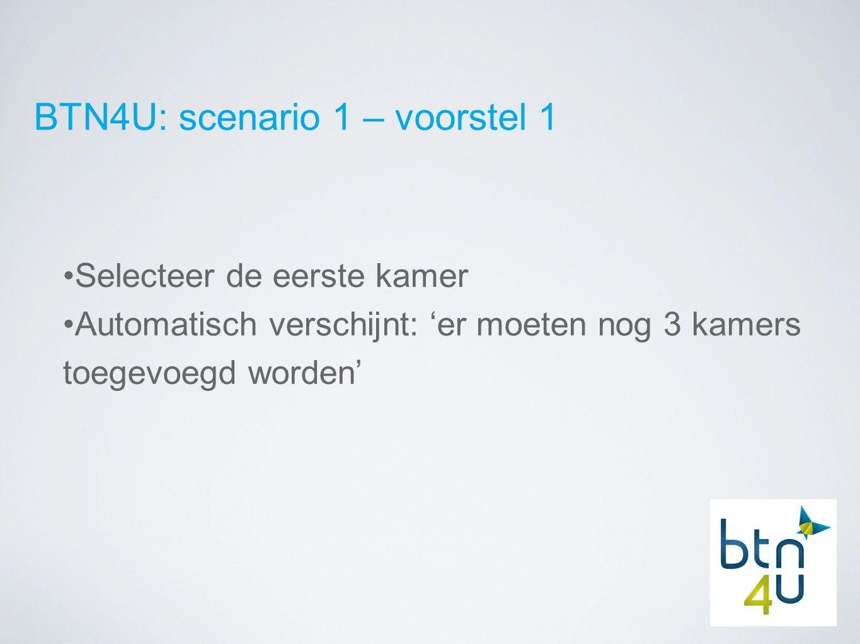 BTN4U: scenario 1 – voorstel 1 Selecteer de eerste kamer Automatisch verschijnt: 'er moeten nog 3 kamers toegevoegd worden'