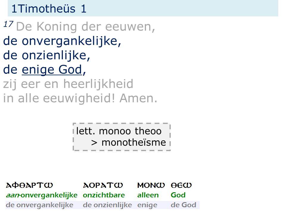 1Timotheüs 1 17 De Koning der eeuwen, de onvergankelijke, de onzienlijke, de enige God, zij eer en heerlijkheid in alle eeuwigheid.
