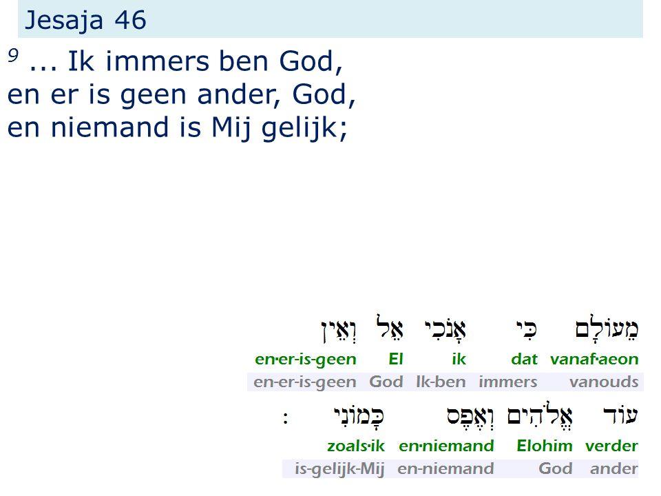 Jesaja 46 9... Ik immers ben God, en er is geen ander, God, en niemand is Mij gelijk;