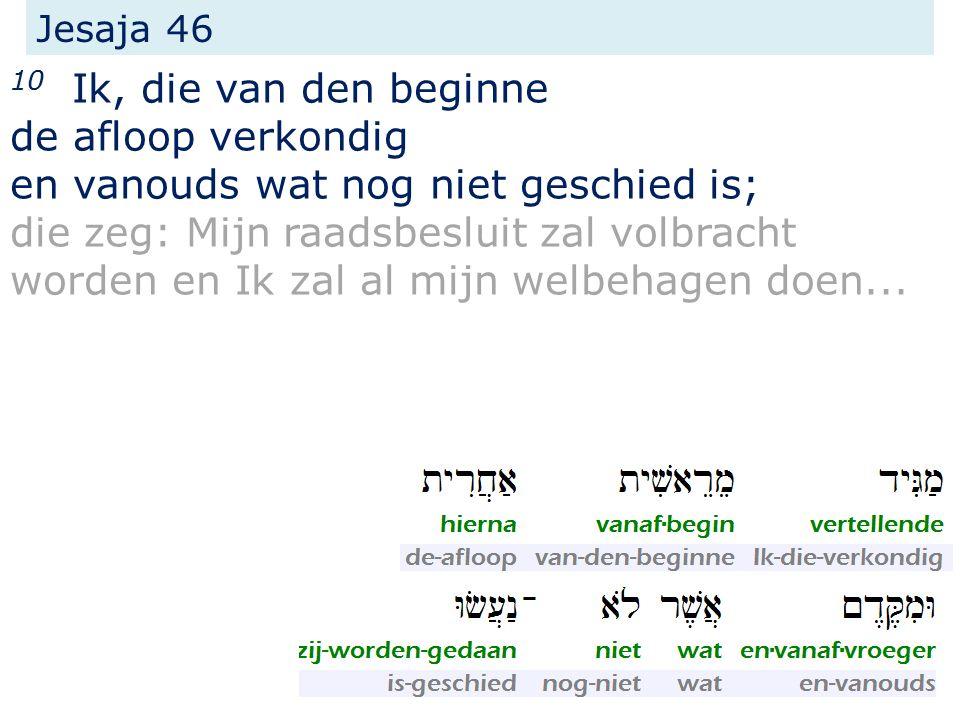 Jesaja 46 10 Ik, die van den beginne de afloop verkondig en vanouds wat nog niet geschied is; die zeg: Mijn raadsbesluit zal volbracht worden en Ik zal al mijn welbehagen doen...