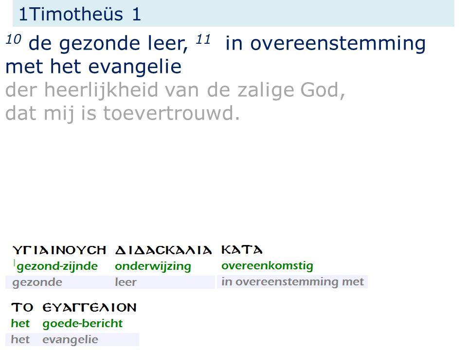 1Timotheüs 1 10 de gezonde leer, 11 in overeenstemming met het evangelie der heerlijkheid van de zalige God, dat mij is toevertrouwd.