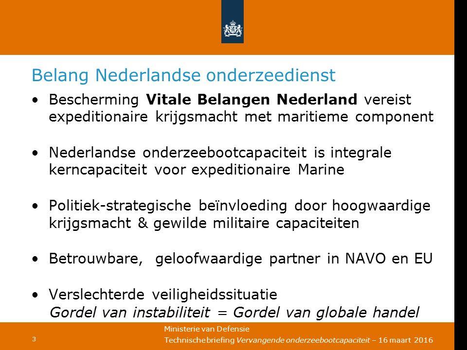Ministerie van Defensie Technische briefing Vervangende onderzeebootcapaciteit – 16 maart 2016 3 Belang Nederlandse onderzeedienst Bescherming Vitale Belangen Nederland vereist expeditionaire krijgsmacht met maritieme component Nederlandse onderzeebootcapaciteit is integrale kerncapaciteit voor expeditionaire Marine Politiek-strategische beïnvloeding door hoogwaardige krijgsmacht & gewilde militaire capaciteiten Betrouwbare, geloofwaardige partner in NAVO en EU Verslechterde veiligheidssituatie Gordel van instabiliteit = Gordel van globale handel