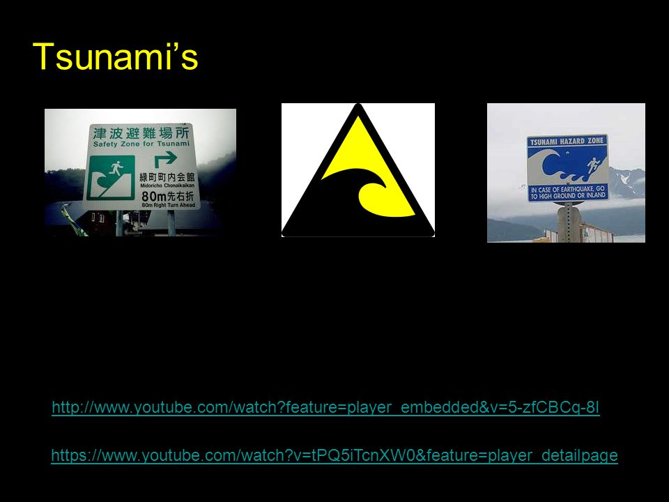 Tsunami's http://www.youtube.com/watch?feature=player_embedded&v=5-zfCBCq-8I https://www.youtube.com/watch?v=tPQ5iTcnXW0&feature=player_detailpage