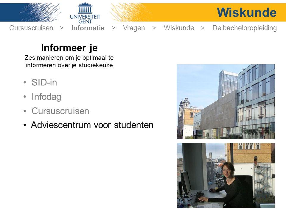 Wiskunde SID-in Infodag Cursuscruisen Adviescentrum voor studenten Cursuscruisen > Informatie > Vragen > Wiskunde > De bacheloropleiding Informeer je Zes manieren om je optimaal te informeren over je studiekeuze