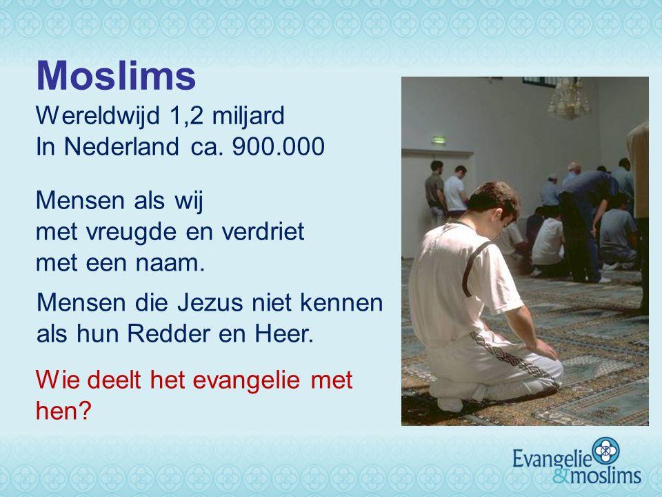 Moslims Wereldwijd 1,2 miljard In Nederland ca. 900.000 Wie deelt het evangelie met hen? Mensen als wij met vreugde en verdriet met een naam. Mensen d