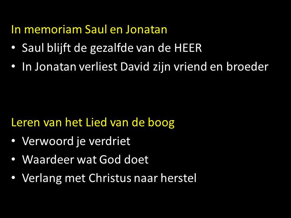 In memoriam Saul en Jonatan Saul blijft de gezalfde van de HEER In Jonatan verliest David zijn vriend en broeder Leren van het Lied van de boog Verwoord je verdriet Waardeer wat God doet Verlang met Christus naar herstel