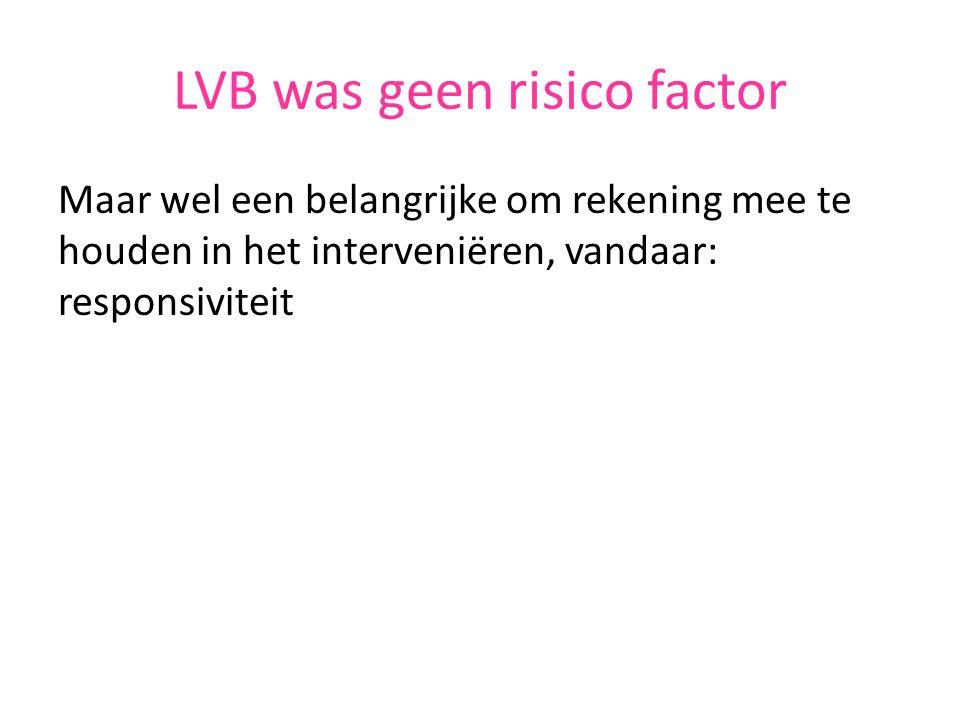 LVB was geen risico factor Maar wel een belangrijke om rekening mee te houden in het interveniëren, vandaar: responsiviteit