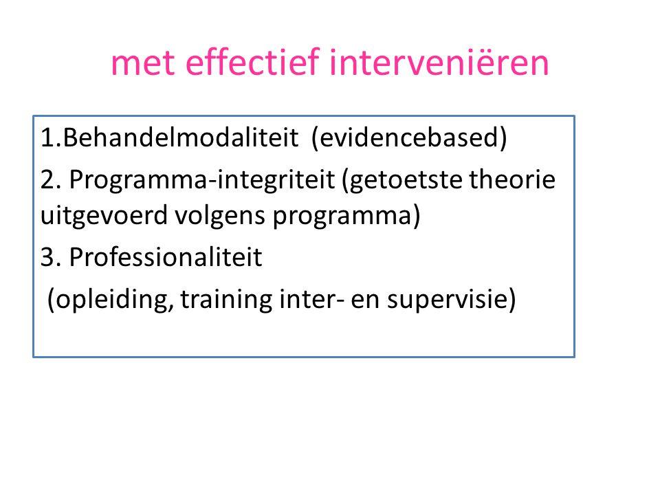met effectief interveniëren 1.Behandelmodaliteit (evidencebased) 2.