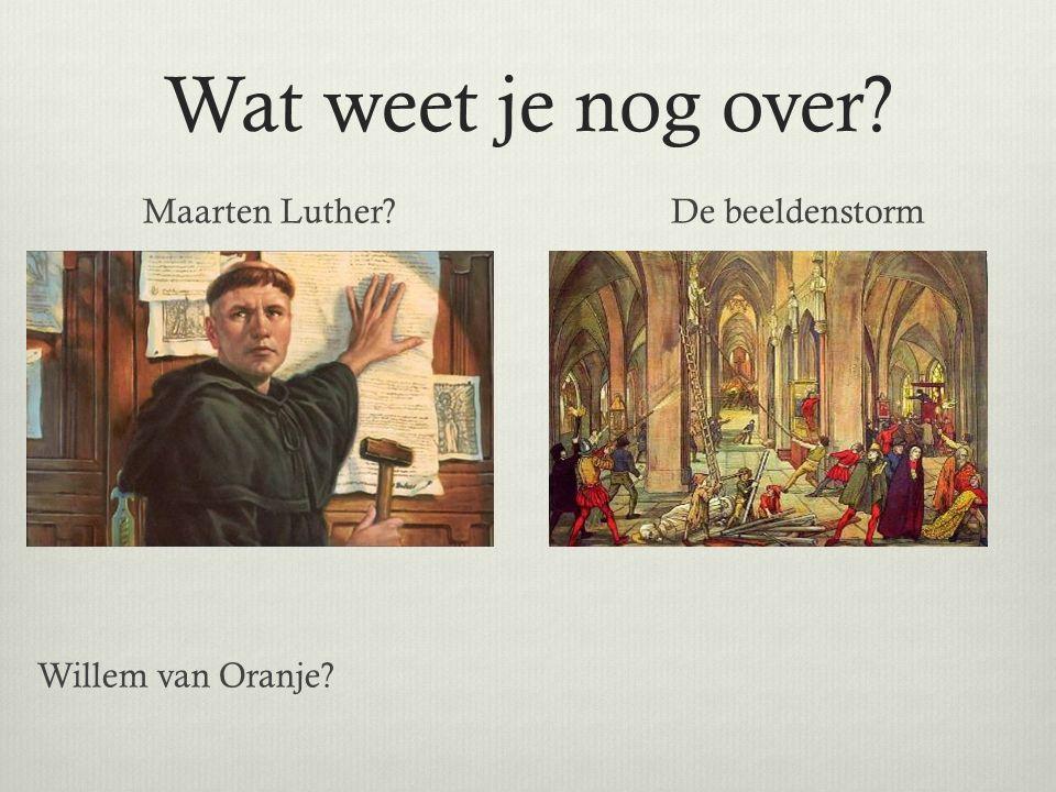 Wat weet je nog over? Maarten Luther?De beeldenstorm Willem van Oranje?