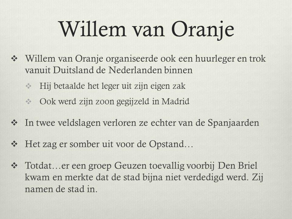 Willem van Oranje  Willem van Oranje organiseerde ook een huurleger en trok vanuit Duitsland de Nederlanden binnen  Hij betaalde het leger uit zijn eigen zak  Ook werd zijn zoon gegijzeld in Madrid  In twee veldslagen verloren ze echter van de Spanjaarden  Het zag er somber uit voor de Opstand…  Totdat…er een groep Geuzen toevallig voorbij Den Briel kwam en merkte dat de stad bijna niet verdedigd werd.