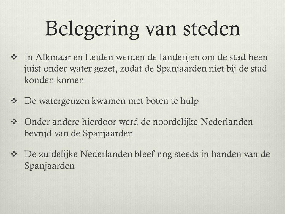 Belegering van steden  In Alkmaar en Leiden werden de landerijen om de stad heen juist onder water gezet, zodat de Spanjaarden niet bij de stad konden komen  De watergeuzen kwamen met boten te hulp  Onder andere hierdoor werd de noordelijke Nederlanden bevrijd van de Spanjaarden  De zuidelijke Nederlanden bleef nog steeds in handen van de Spanjaarden