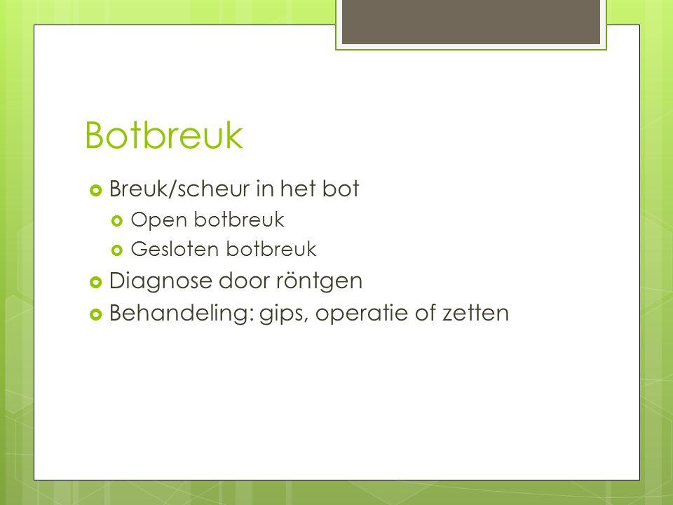 Botbreuk  Breuk/scheur in het bot  Open botbreuk  Gesloten botbreuk  Diagnose door röntgen  Behandeling: gips, operatie of zetten