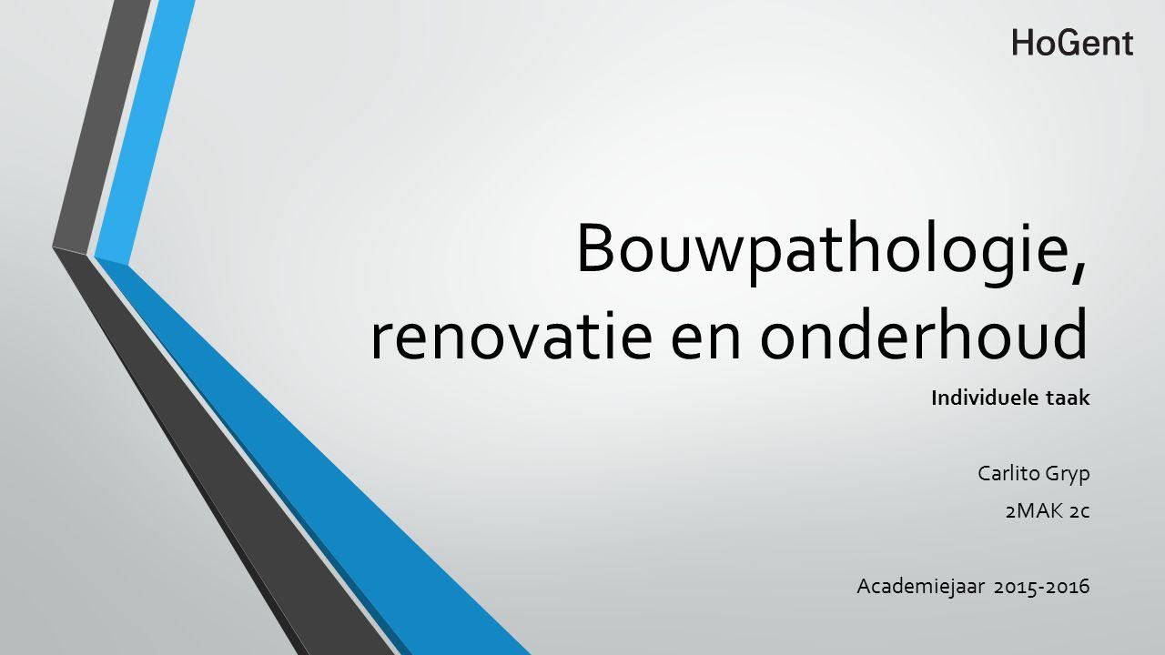 Bouwpathologie, renovatie en onderhoud Individuele taak Carlito Gryp 2MAK 2c Academiejaar 2015-2016