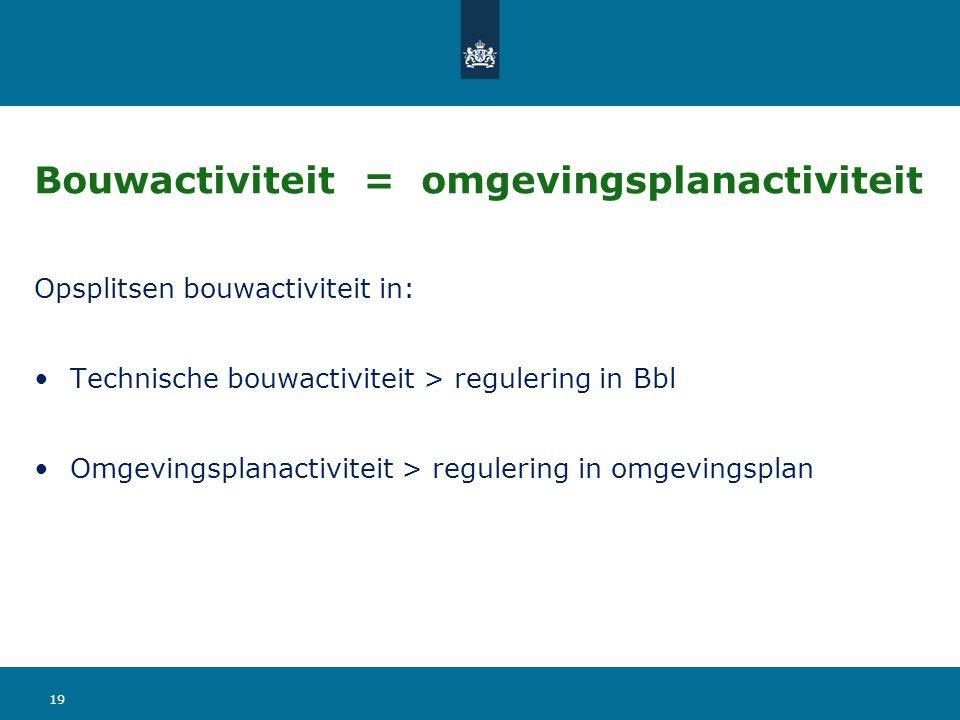 Bouwactiviteit = omgevingsplanactiviteit Opsplitsen bouwactiviteit in: Technische bouwactiviteit > regulering in Bbl Omgevingsplanactiviteit > regulering in omgevingsplan 19