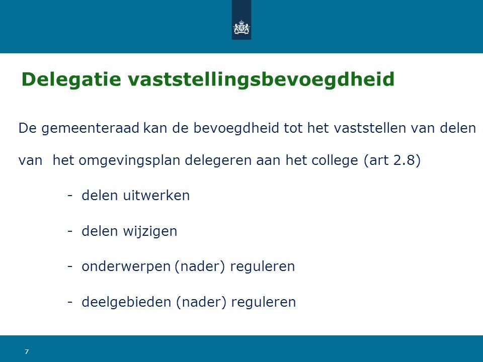 Delegatie vaststellingsbevoegdheid De gemeenteraad kan de bevoegdheid tot het vaststellen van delen van het omgevingsplan delegeren aan het college (art 2.8) -delen uitwerken -delen wijzigen -onderwerpen (nader) reguleren -deelgebieden (nader) reguleren 7