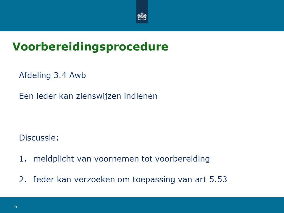 Voorbereidingsprocedure Afdeling 3.4 Awb Een ieder kan zienswijzen indienen Discussie: 1.meldplicht van voornemen tot voorbereiding 2.Ieder kan verzoeken om toepassing van art 5.53 9
