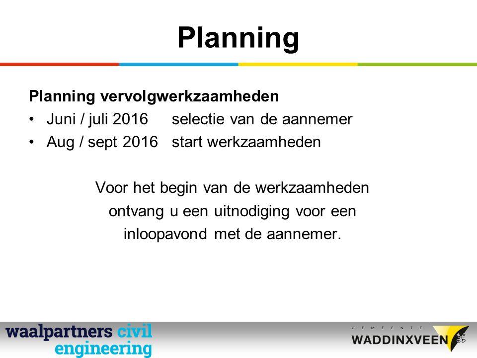 Planning Planning vervolgwerkzaamheden Juni / juli 2016selectie van de aannemer Aug / sept 2016start werkzaamheden Voor het begin van de werkzaamheden ontvang u een uitnodiging voor een inloopavond met de aannemer.