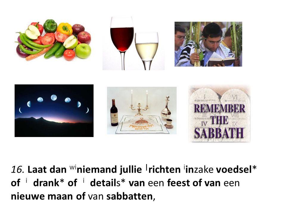 16. Laat dan wi niemand jullie   richten i inzake voedsel* of i drank* of i details* van een feest of van een nieuwe maan of van sabbatten,