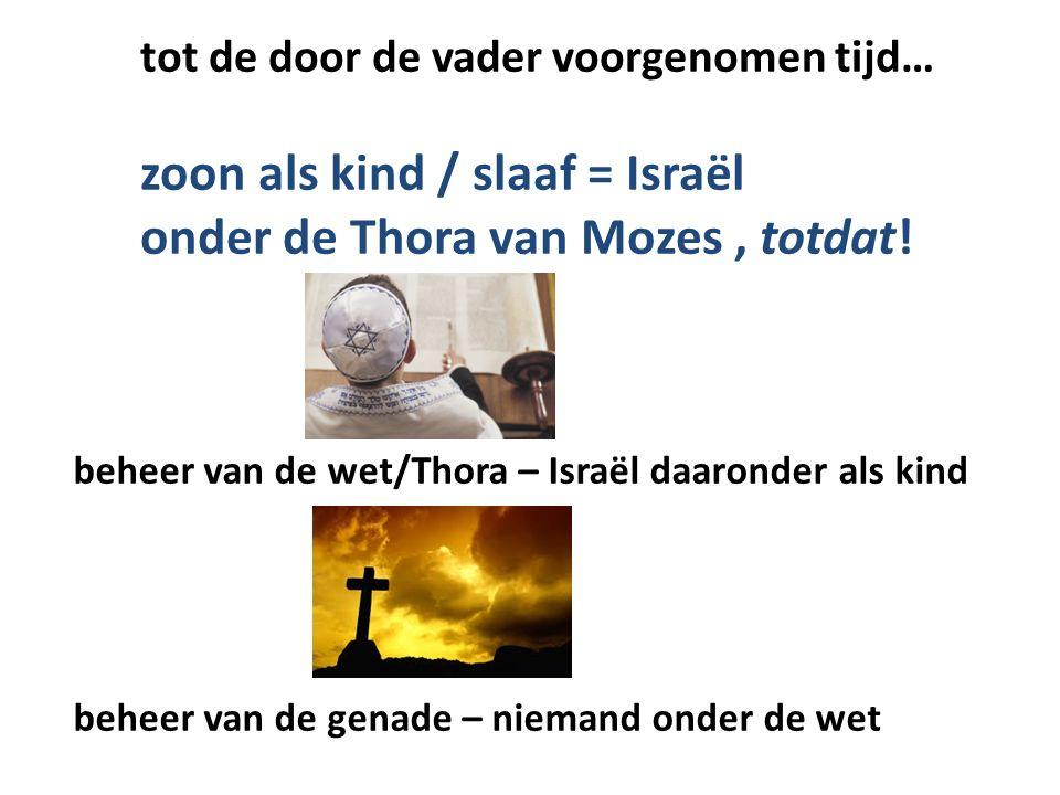 tot de door de vader voorgenomen tijd… zoon als kind / slaaf = Israël onder de Thora van Mozes, totdat! beheer van de wet/Thora – Israël daaronder als