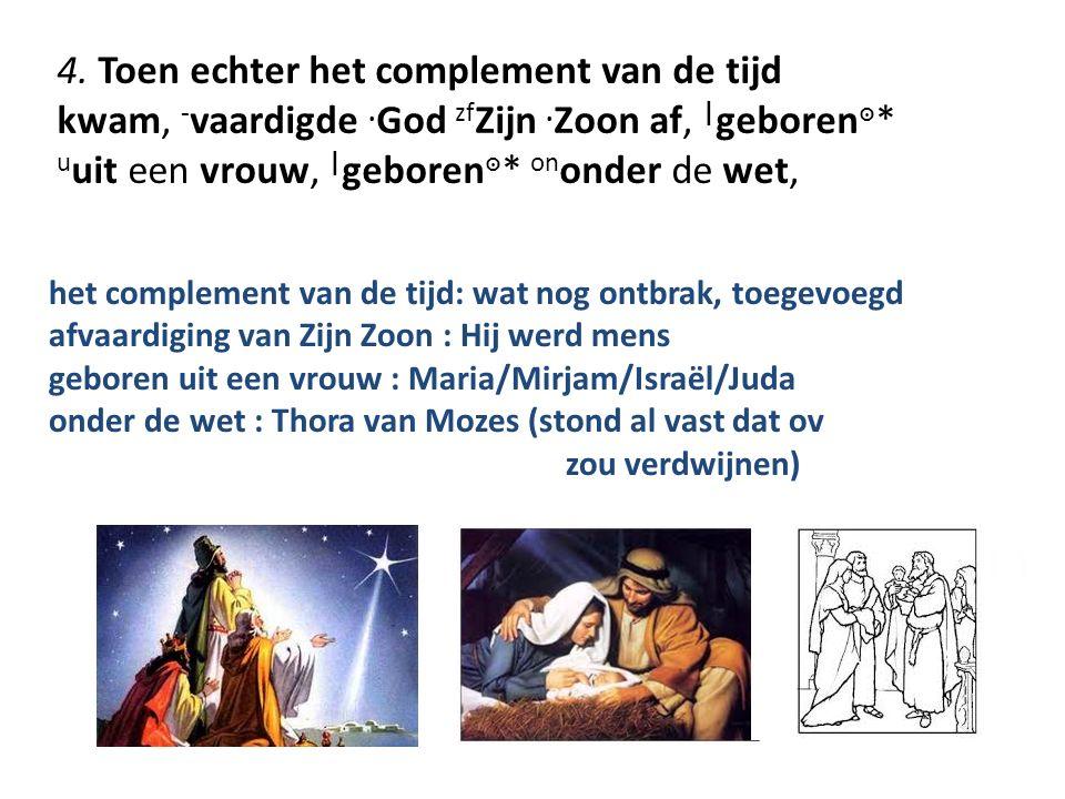 4. Toen echter het complement van de tijd kwam, ‑ vaardigde. God zf Zijn. Zoon af, | geboren ๏ * u uit een vrouw, | geboren ๏ * on onder de wet, het c
