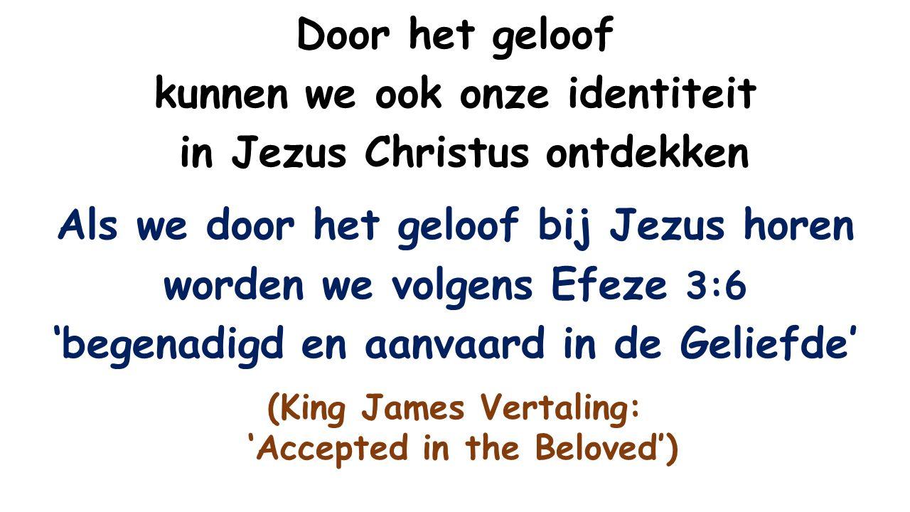 Door het geloof kunnen we ook onze identiteit in Jezus Christus ontdekken Als we door het geloof bij Jezus horen worden we volgens Efeze 3:6 'begenadigd en aanvaard in de Geliefde' (King James Vertaling: 'Accepted in the Beloved')