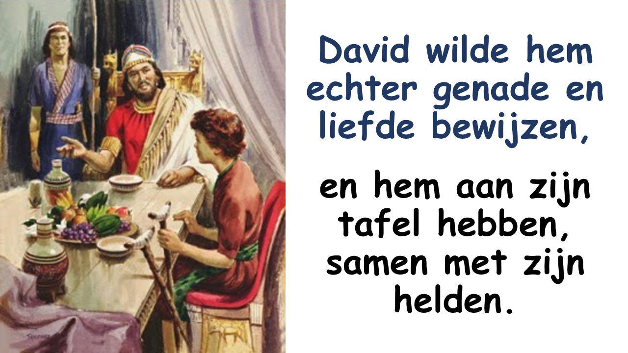 David wilde hem echter genade en liefde bewijzen, en hem aan zijn tafel hebben, samen met zijn helden.
