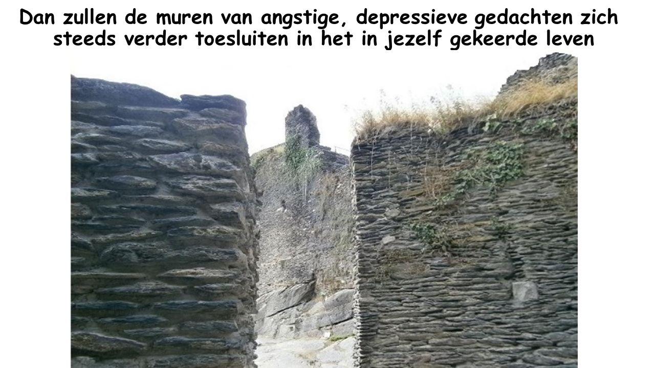 Dan zullen de muren van angstige, depressieve gedachten zich steeds verder toesluiten in het in jezelf gekeerde leven
