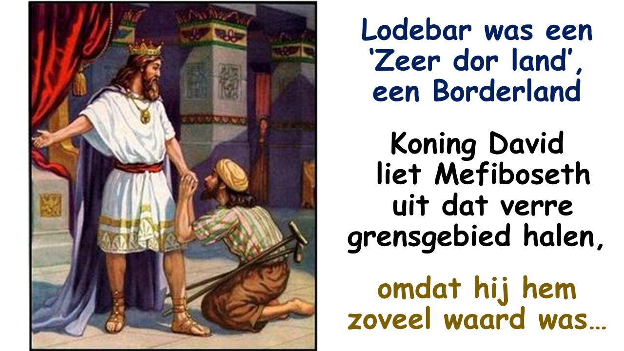 Lodebar was een 'Zeer dor land', een Borderland Koning David liet Mefiboseth uit dat verre grensgebied halen, omdat hij hem zoveel waard was…