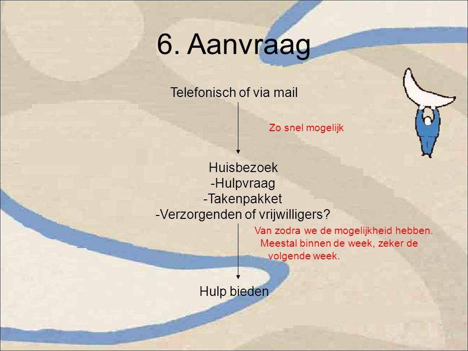 6. Aanvraag Telefonisch of via mail Zo snel mogelijk Huisbezoek -Hulpvraag -Takenpakket -Verzorgenden of vrijwilligers? Van zodra we de mogelijkheid h