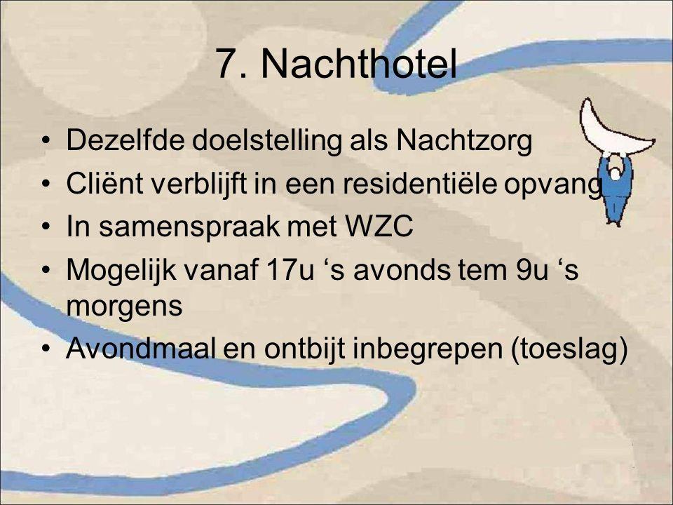 7. Nachthotel Dezelfde doelstelling als Nachtzorg Cliënt verblijft in een residentiële opvang In samenspraak met WZC Mogelijk vanaf 17u 's avonds tem