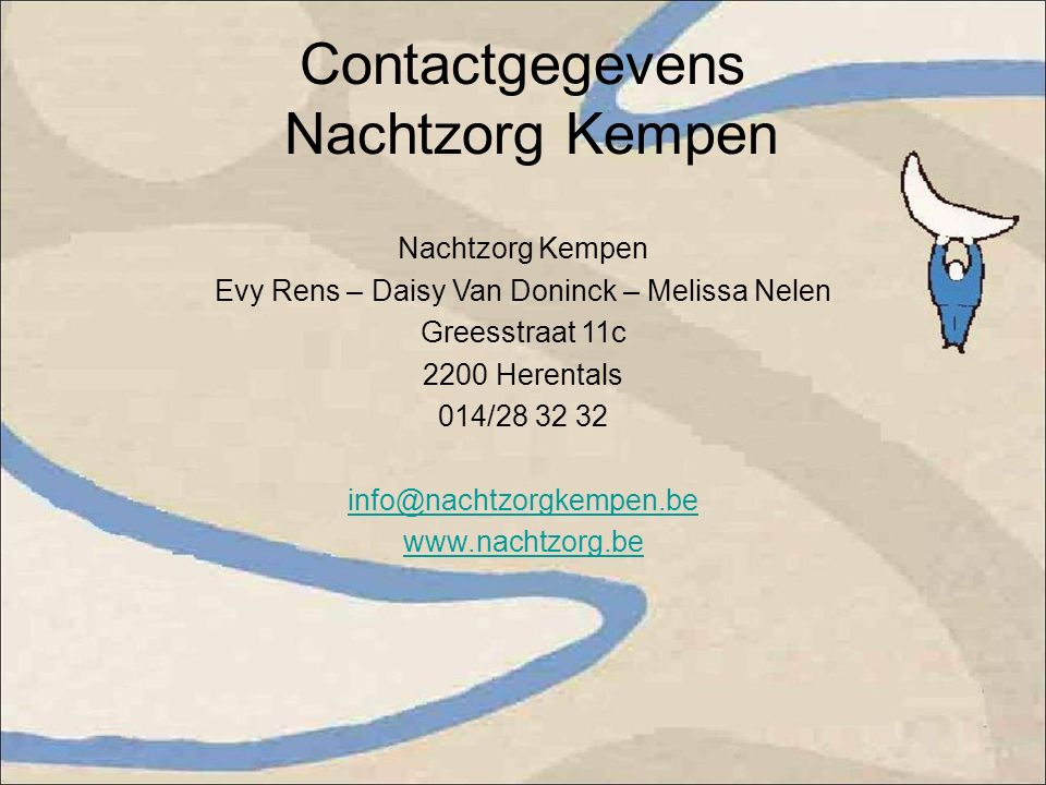 Contactgegevens Nachtzorg Kempen Nachtzorg Kempen Evy Rens – Daisy Van Doninck – Melissa Nelen Greesstraat 11c 2200 Herentals 014/28 32 32 info@nachtzorgkempen.be www.nachtzorg.be