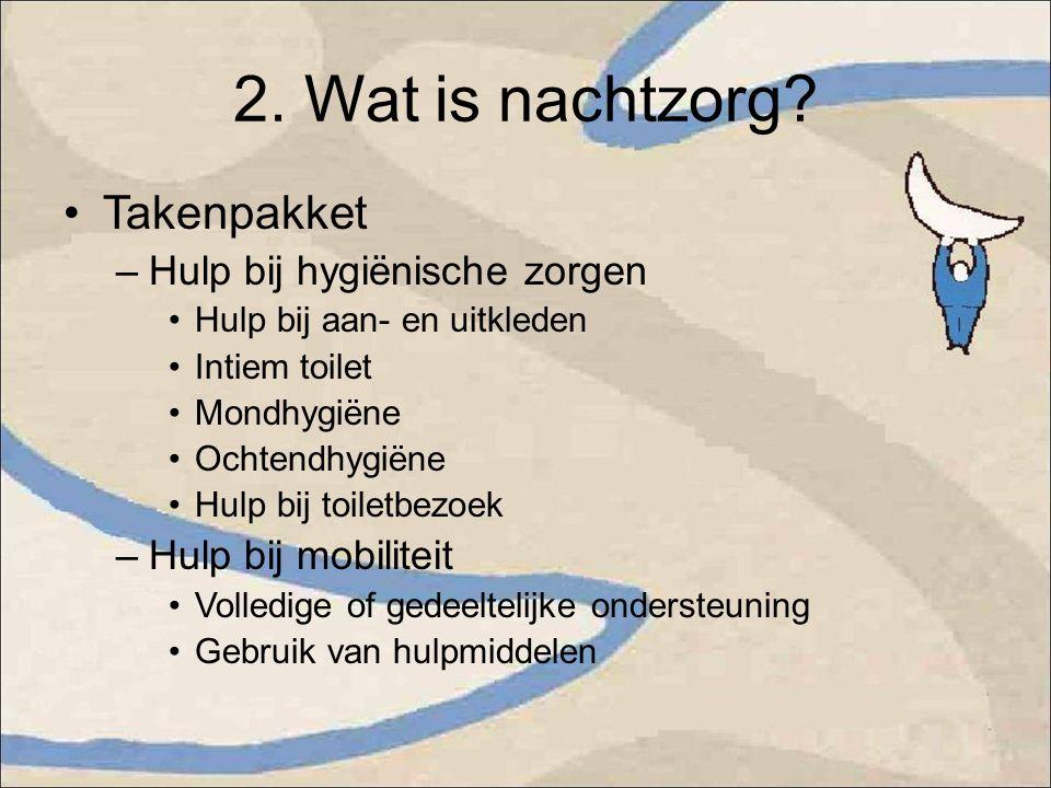 2. Wat is nachtzorg? Takenpakket –Hulp bij hygiënische zorgen Hulp bij aan- en uitkleden Intiem toilet Mondhygiëne Ochtendhygiëne Hulp bij toiletbezoe