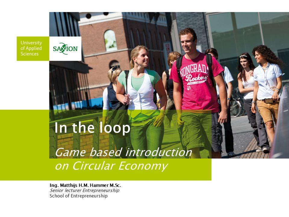 In the loop Game based introduction on Circular Economy Ing. Matthijs H.M. Hammer M.Sc. Senior lecturer Entrepreneurship School of Entrepreneurship
