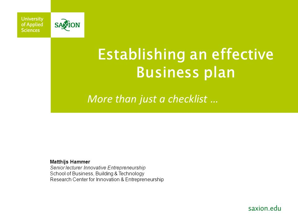 Establishing an effective Business plan Matthijs Hammer Senior lecturer Innovative Entrepreneurship School of Business, Building & Technology Research Center for Innovation & Entrepreneurship More than just a checklist …