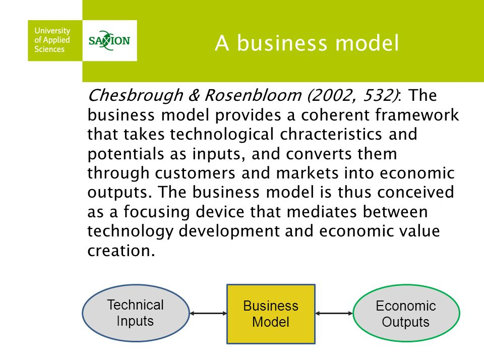 A business model Chesbrough & Rosenbloom (2002, 532): The business model provides a coherent framework that takes technological chracteristics and potentials as inputs, and converts them through customers and markets into economic outputs.