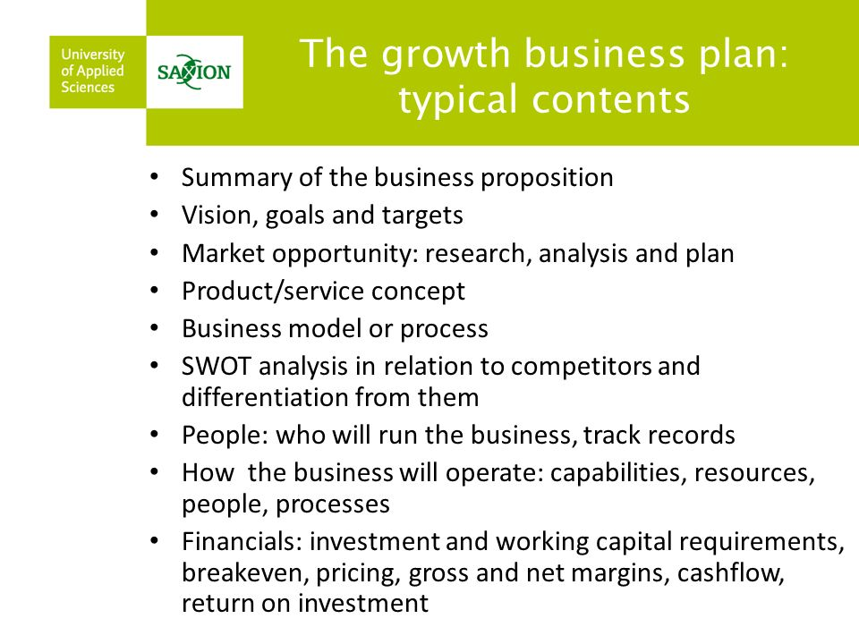 The growth business plan: typical contents Summary of the business proposition Vision, goals and targets Market opportunity: research, analysis and plan Product/service concept Business model or process SWOT analysis in relation to competitors and differentiation from them People: who will run the business, track records How the business will operate: capabilities, resources, people, processes Financials: investment and working capital requirements, breakeven, pricing, gross and net margins, cashflow, return on investment