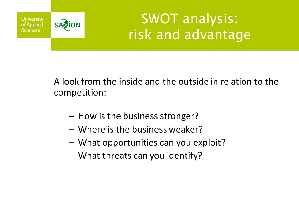 SWOT analysis: risk and advantage A look from the inside and the outside in relation to the competition: – How is the business stronger.