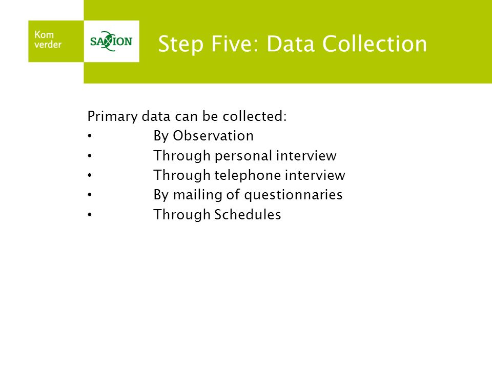 Step Five: Data Collection Primary data can be collected: By Observation Through personal interview Through telephone interview By mailing of question