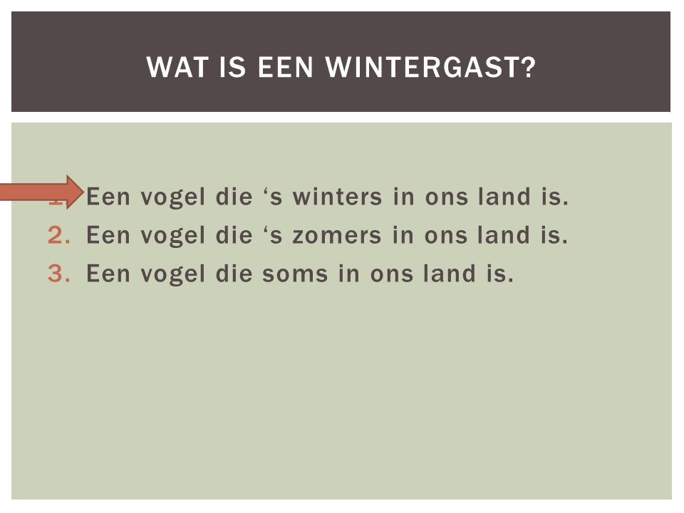 1.Een vogel die 's winters in ons land is. 2.Een vogel die 's zomers in ons land is.
